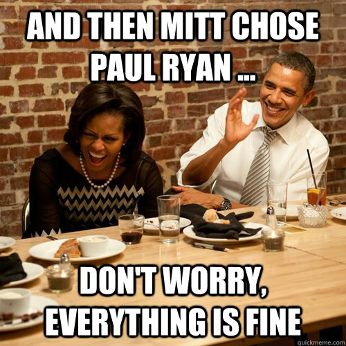 And then Mitt chose Paul Ryan ...  don't worry, everything is fine - And then Mitt chose Paul Ryan ...  don't worry, everything is fine  Barack No