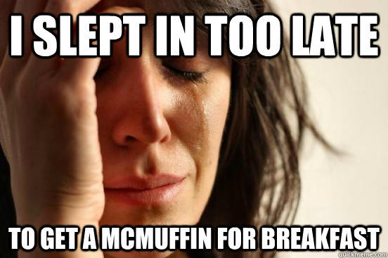 I slept in too late to get a mcmuffin for breakfast  - I slept in too late to get a mcmuffin for breakfast   First World Problems