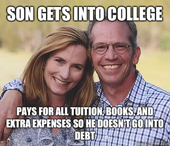 Son gets into college  Pays for all tuition, books, and extra expenses so he doesn't go into debt  - Son gets into college  Pays for all tuition, books, and extra expenses so he doesn't go into debt   Good guy parents