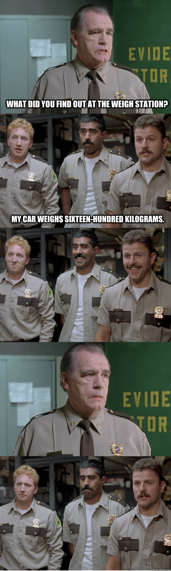 What did you find out at the weigh station? My car weighs sixteen-hundred kilograms.  Super Troopers