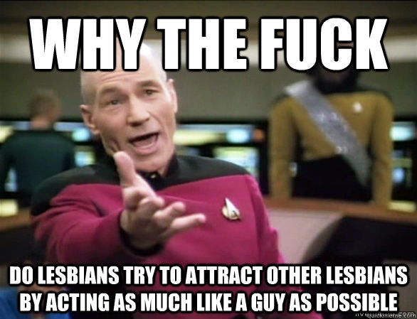 Why the fuck do lesbians try to attract other lesbians by acting as much like a guy as possible - Why the fuck do lesbians try to attract other lesbians by acting as much like a guy as possible  Annoyed Picard HD