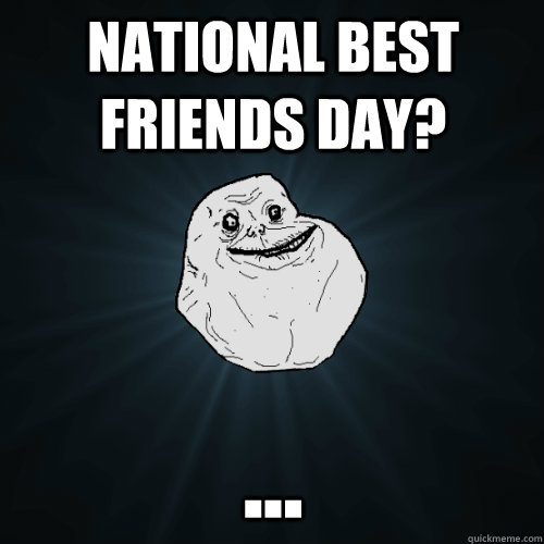 National Best friends day? ... - National Best friends day? ...  Forever Alone