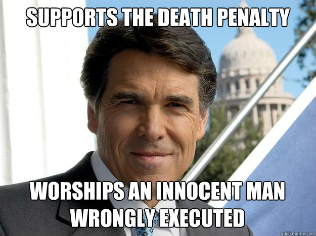 Supports the Death Penalty Worships an innocent man wrongly Executed - Supports the Death Penalty Worships an innocent man wrongly Executed  Rick perry