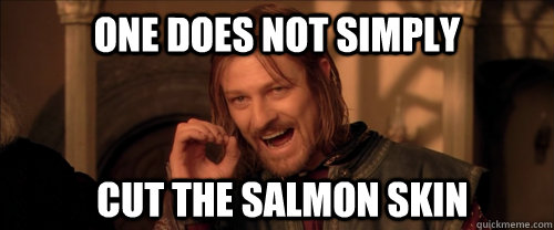 One does not simply cut the salmon skin - One does not simply cut the salmon skin  Mordor