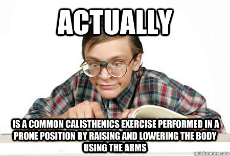 ACTUALLY  is a common calisthenics exercise performed in a prone position by raising and lowering the body using the arms  Pedantic Nerd
