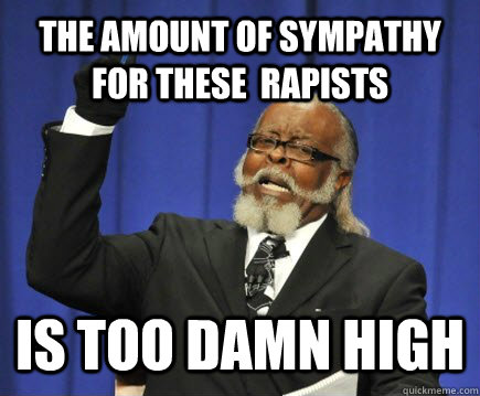 the amount of sympathy for these  rapists is too damn high - the amount of sympathy for these  rapists is too damn high  Too Damn High