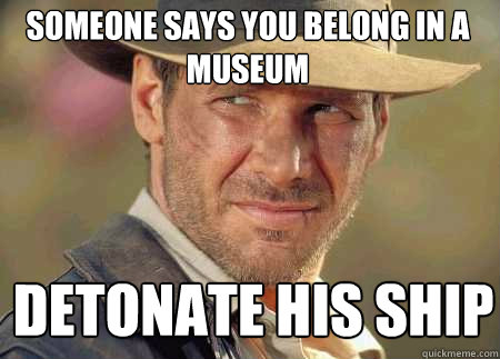 someone says you belong in a museum detonate his ship - someone says you belong in a museum detonate his ship  Indiana Jones Life Lessons