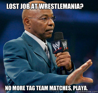 Lost job at Wrestlemania? No more tag team matches, playa. - Lost job at Wrestlemania? No more tag team matches, playa.  teddy long