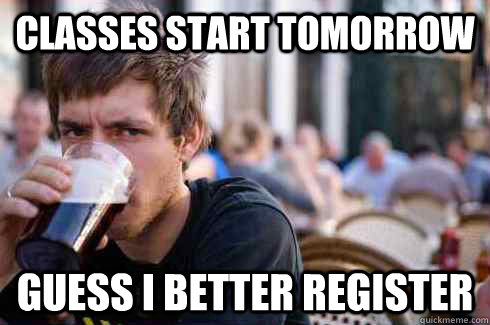 Classes start tomorrow Guess I better register - Classes start tomorrow Guess I better register  Lazy College Senior