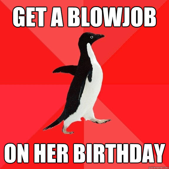 Get a blowjob on her birthday - Get a blowjob on her birthday  Socially Awesome Penguin