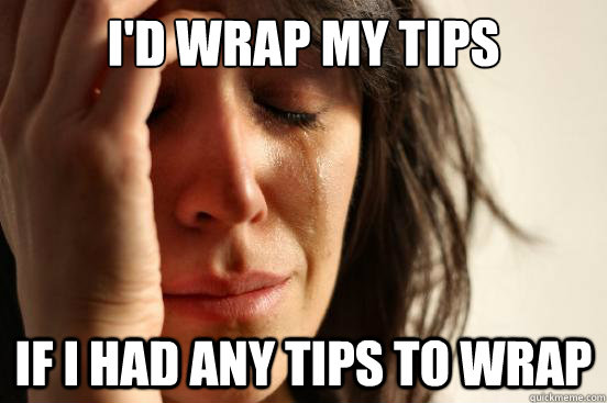 I'd wrap my tips if I had any tips to wrap - I'd wrap my tips if I had any tips to wrap  First World Problems