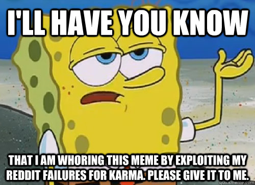 I'LL HAVE YOU KNOW  THAT I AM WHORING THIS MEME BY EXPLOITING MY REDDIT FAILURES FOR KARMA. PLEASE GIVE IT TO ME. - I'LL HAVE YOU KNOW  THAT I AM WHORING THIS MEME BY EXPLOITING MY REDDIT FAILURES FOR KARMA. PLEASE GIVE IT TO ME.  ILL HAVE YOU KNOW