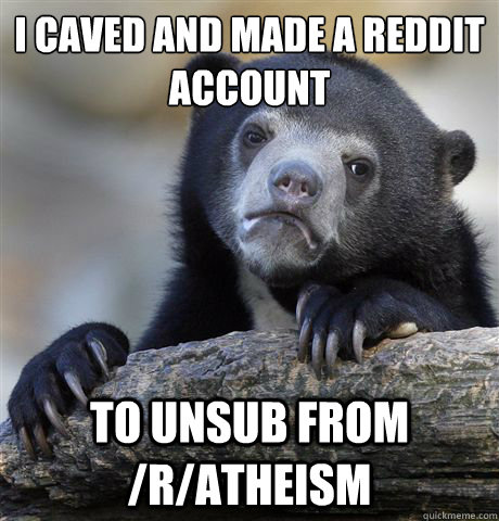 I caved and made a Reddit account To unsub from /r/atheism  - I caved and made a Reddit account To unsub from /r/atheism   Confession Bear