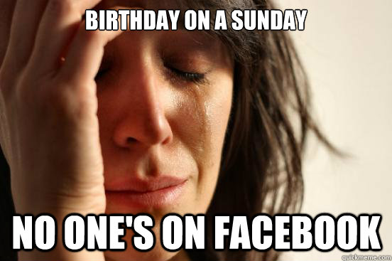 Birthday on a Sunday no one's on facebook - Birthday on a Sunday no one's on facebook  First World Problems