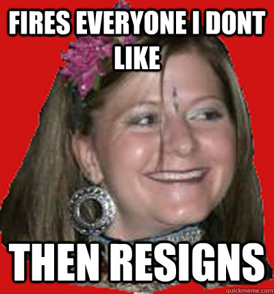 Fires Everyone I Dont Like Then Resigns
