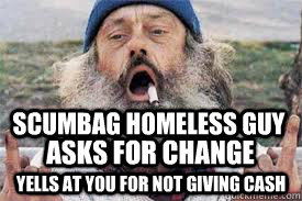 SCUMBAG HOMELESS GUY YELLS AT YOU FOR NOT GIVING CASH ASKS FOR CHANGE