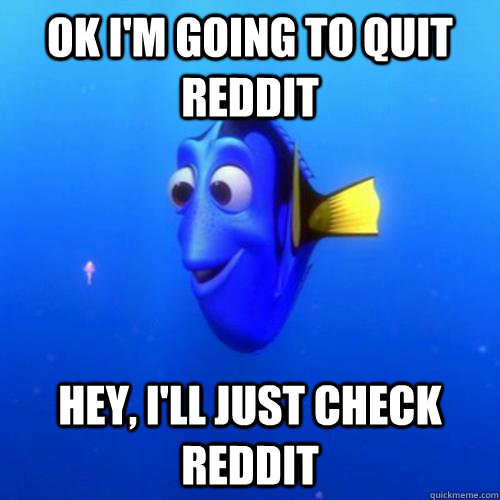 Ok I'm going to quit reddit Hey, I'll just check reddit - Ok I'm going to quit reddit Hey, I'll just check reddit  dory