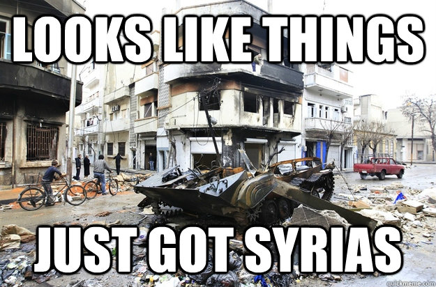 2b08bc9e07ae9201b09beb9c6490b8af52682a4983d085e92ed10f4713c03427 looks like things just got syrias syria quickmeme