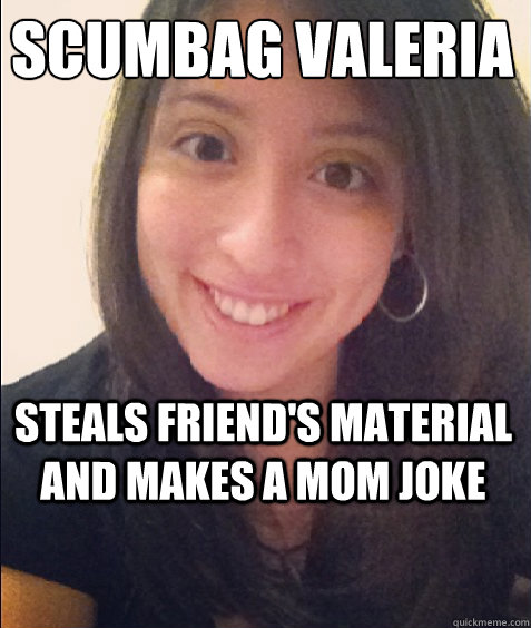 Scumbag Valeria Steals friend's material and makes a mom joke -  Scumbag Valeria Steals friend's material and makes a mom joke  Scumbag