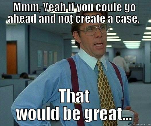MMM, YEAH IF YOU COULE GO AHEAD AND NOT CREATE A CASE,  THAT WOULD BE GREAT... Office Space Lumbergh
