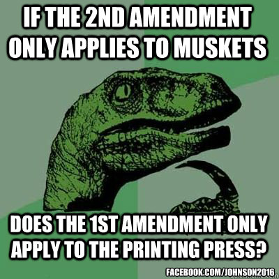 if the 2nd amendment only applies to muskets does the 1st amendment only apply to the printing press? facebook.com/Johnson2016 - if the 2nd amendment only applies to muskets does the 1st amendment only apply to the printing press? facebook.com/Johnson2016  Misc