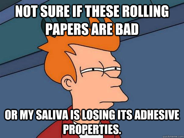 Not sure if these rolling papers are bad Or my saliva is losing its adhesive properties. - Not sure if these rolling papers are bad Or my saliva is losing its adhesive properties.  Futurama Fry