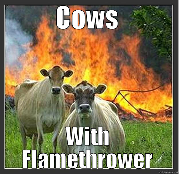 COWS WITH FLAMETHROWER Evil cows
