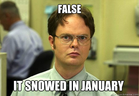 False it snowed in january - False it snowed in january  Dwight