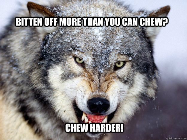 bitten off more than you can chew? Chew Harder! - bitten off more than you can chew? Chew Harder!  Chew Harder