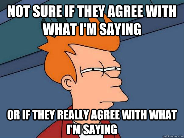 Not sure if they agree with what I'm saying Or if they really agree with what I'm saying - Not sure if they agree with what I'm saying Or if they really agree with what I'm saying  Futurama Fry