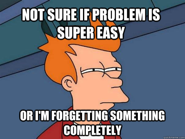 NOT SURE IF PROBLEM IS SUPER EASY OR I'M FORGETTING SOMETHING COMPLETELY - NOT SURE IF PROBLEM IS SUPER EASY OR I'M FORGETTING SOMETHING COMPLETELY  Futurama Fry