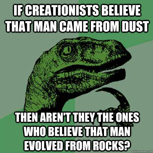 if creationists believe that man came from dust then aren't they the ones who believe that man evolved from rocks?  Philosoraptor