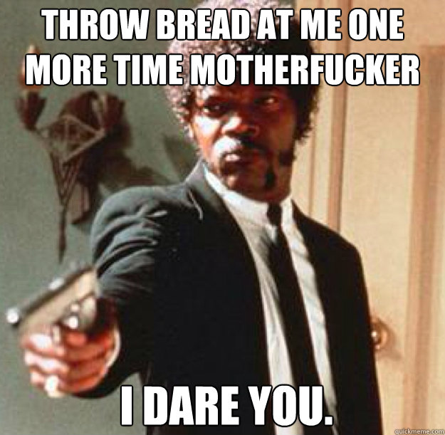 Throw bread at me one more time motherfucker I dare you.   - Throw bread at me one more time motherfucker I dare you.    Say One More Time
