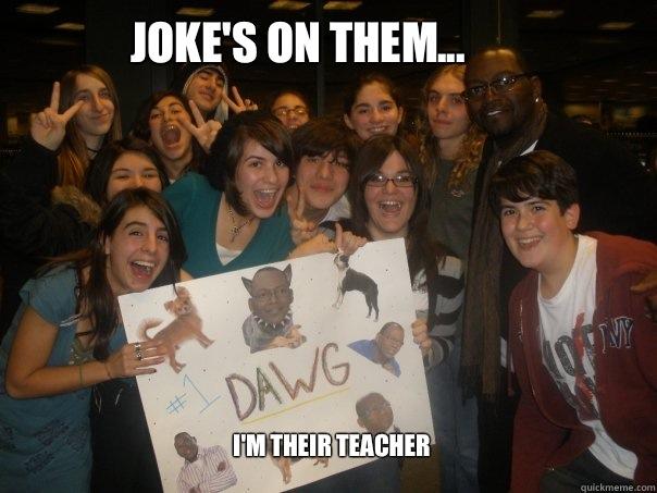 Joke's on them... I'm their teacher