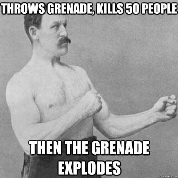 Throws Grenade, kills 50 people then the grenade explodes - Throws Grenade, kills 50 people then the grenade explodes  overly manly man