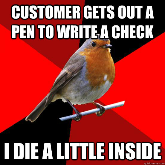 Customer gets out a pen to write a check I die a little inside