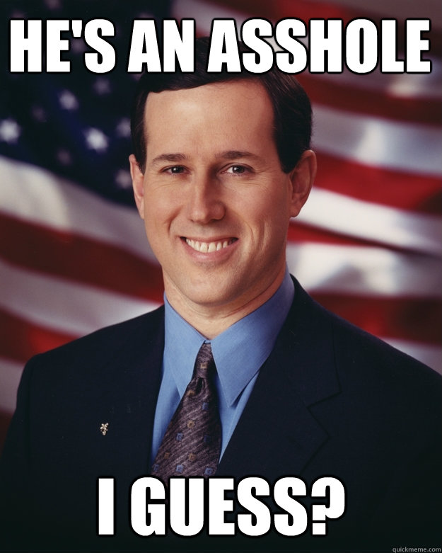 He's an asshole I guess? - He's an asshole I guess?  Rick Santorum