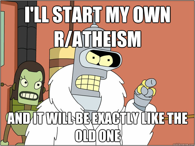 I'll start my own r/atheism and it will be exactly like the old one