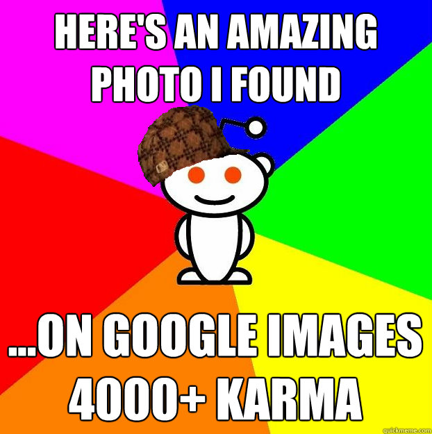 HERE'S AN AMAZING PHOTO I FOUND ...ON GOOGLE IMAGES 4000+ KARMA - HERE'S AN AMAZING PHOTO I FOUND ...ON GOOGLE IMAGES 4000+ KARMA  Scumbag Redditor