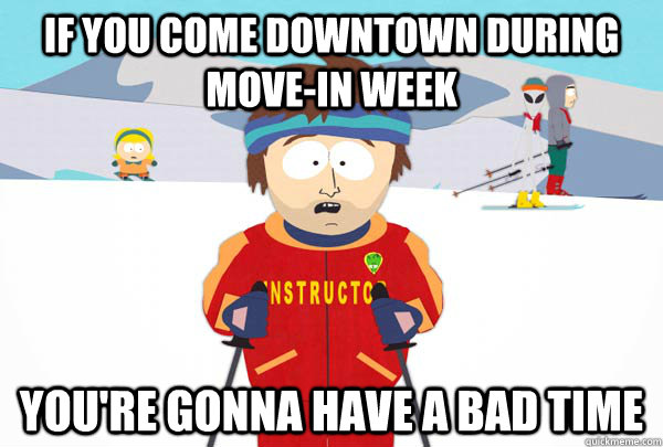 If you come downtown during move-in week You're gonna have a bad time - If you come downtown during move-in week You're gonna have a bad time  Super Cool Ski Instructor