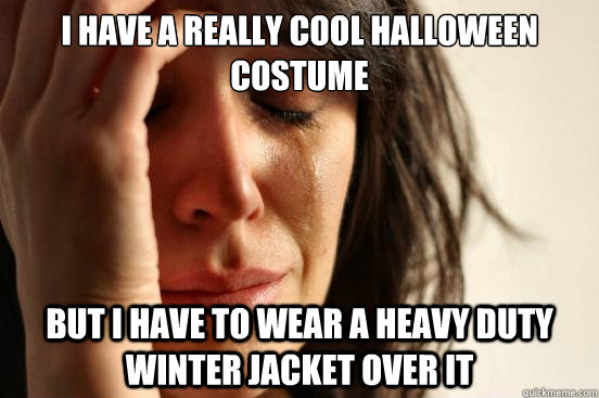 I have a really cool Halloween costume  But i have to wear a heavy duty winter jacket over it - I have a really cool Halloween costume  But i have to wear a heavy duty winter jacket over it  First World Problems
