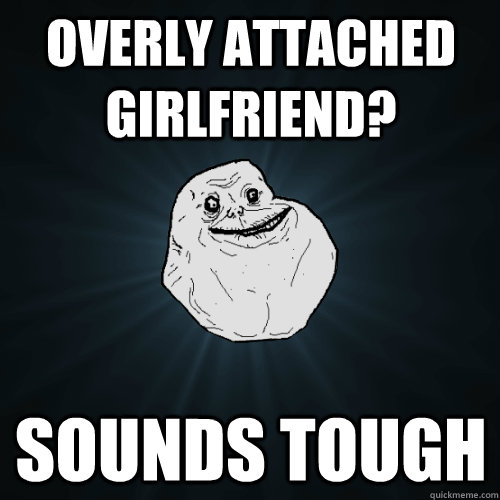 Overly Attached Girlfriend? sounds tough - Overly Attached Girlfriend? sounds tough  Forever Alone