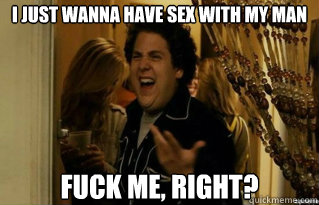 i just wanna have sex with my man fuck me, right? - i just wanna have sex with my man fuck me, right?  Misc