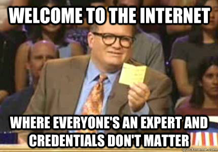 welcome to the internet Where everyone's an expert and credentials don't matter - welcome to the internet Where everyone's an expert and credentials don't matter  Misc