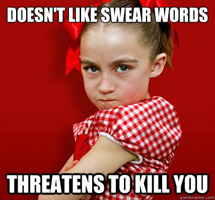 doesn't like swear words threatens to kill you