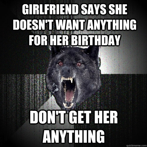 girlfriend says she doesn't want anything for her birthday don't get her anything - girlfriend says she doesn't want anything for her birthday don't get her anything  Insanity Wolf