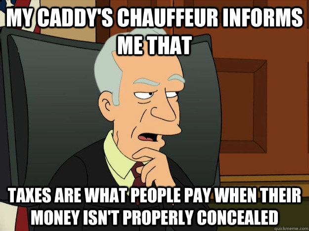 MY CADDY'S CHAUFFEUR INFORMS ME THAT TAXES ARE WHAT PEOPLE PAY WHEN THEIR MONEY ISN'T PROPERLY CONCEALED