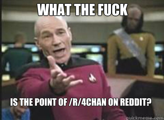 What the fuck is the point of /r/4chan on reddit? - What the fuck is the point of /r/4chan on reddit?  What the Fuck