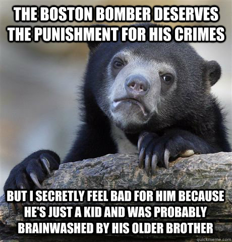 THE BOSTON BOMBER DESERVES THE PUNISHMENT FOR HIS CRIMES BUT I SECRETLY FEEL BAD FOR HIM BECAUSE HE'S JUST A KID AND WAS PROBABLY BRAINWASHED BY HIS OLDER BROTHER - THE BOSTON BOMBER DESERVES THE PUNISHMENT FOR HIS CRIMES BUT I SECRETLY FEEL BAD FOR HIM BECAUSE HE'S JUST A KID AND WAS PROBABLY BRAINWASHED BY HIS OLDER BROTHER  Confession Bear