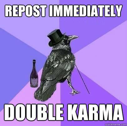 Repost immediately Double Karma  Rich Raven